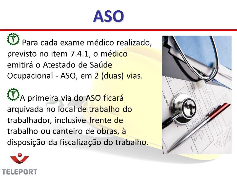 Para cada exame médico realizado, previsto no item 7.4.1, o médico emitirá o Atestado de Saúde Ocupacional - ASO, em 2 (duas) vias. A primeira via do