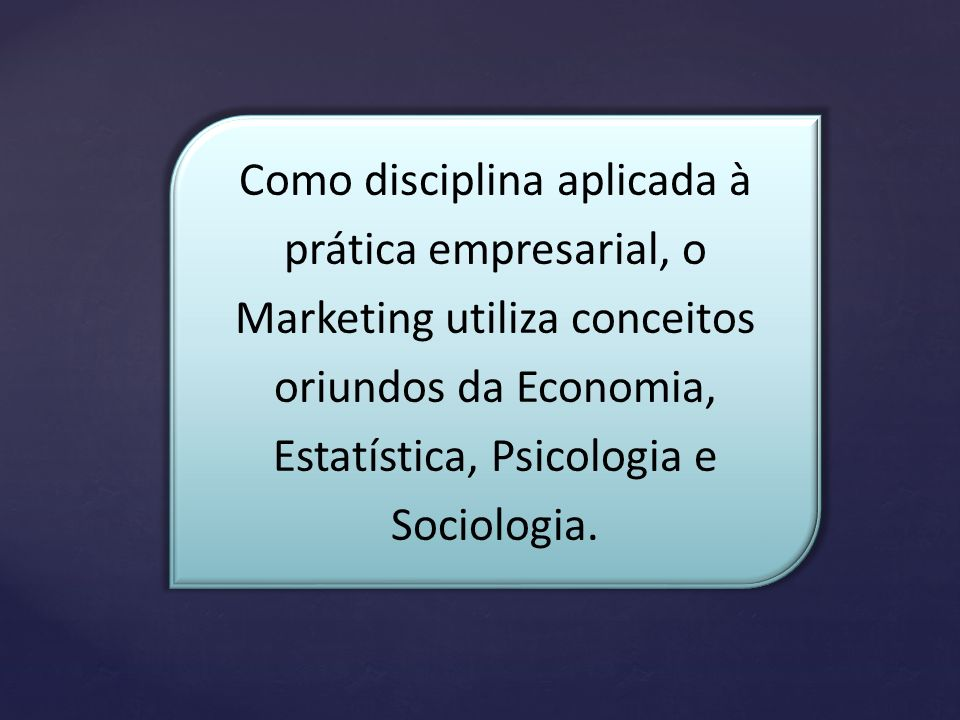 Como disciplina aplicada à prática empresarial, o Marketing utiliza conceitos oriundos da Economia, Estatística, Psicologia e Sociologia.