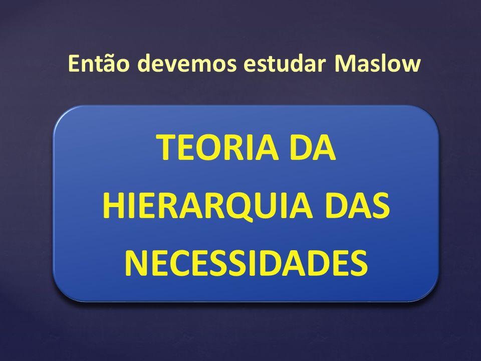 TEORIA DA HIERARQUIA DAS NECESSIDADES Então devemos estudar Maslow