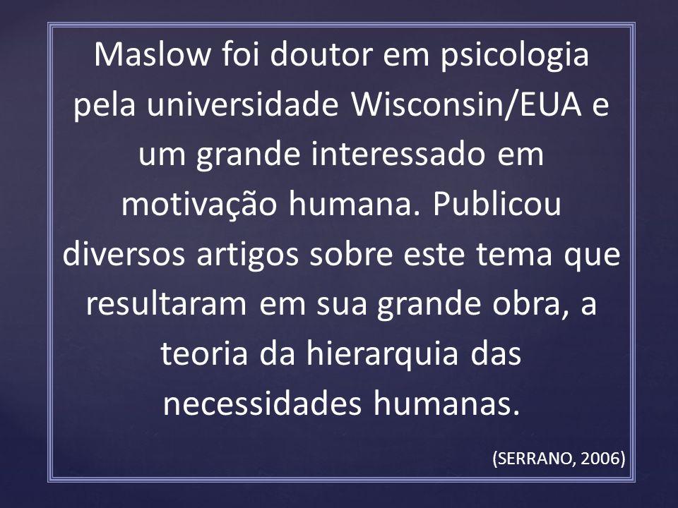 Maslow foi doutor em psicologia pela universidade Wisconsin/EUA e um grande interessado em motivação humana. Publicou diversos artigos sobre este tema