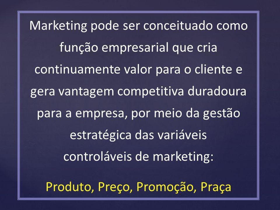Marketing pode ser conceituado como função empresarial que cria continuamente valor para o cliente e gera vantagem competitiva duradoura para a empresa, por meio da gestão estratégica das variáveis controláveis de marketing: Produto, Preço, Promoção, Praça