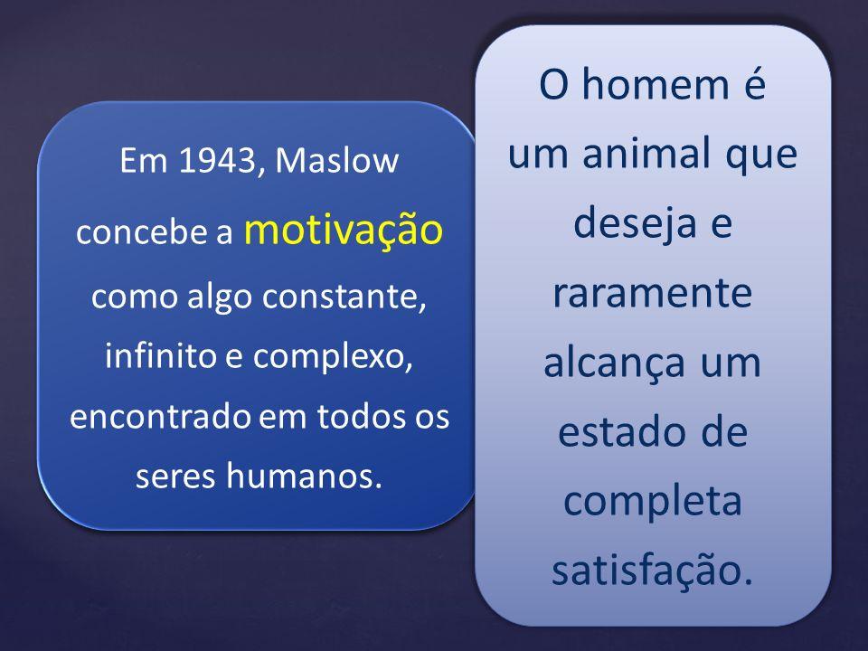 Em 1943, Maslow concebe a motivação como algo constante, infinito e complexo, encontrado em todos os seres humanos. O homem é um animal que deseja e r
