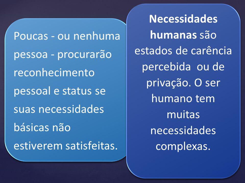 Poucas - ou nenhuma pessoa - procurarão reconhecimento pessoal e status se suas necessidades básicas não estiverem satisfeitas. Poucas - ou nenhuma pe