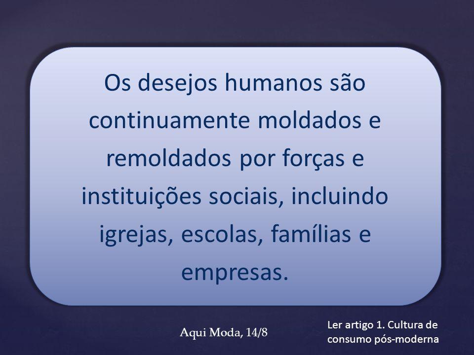 Os desejos humanos são continuamente moldados e remoldados por forças e instituições sociais, incluindo igrejas, escolas, famílias e empresas. Ler art