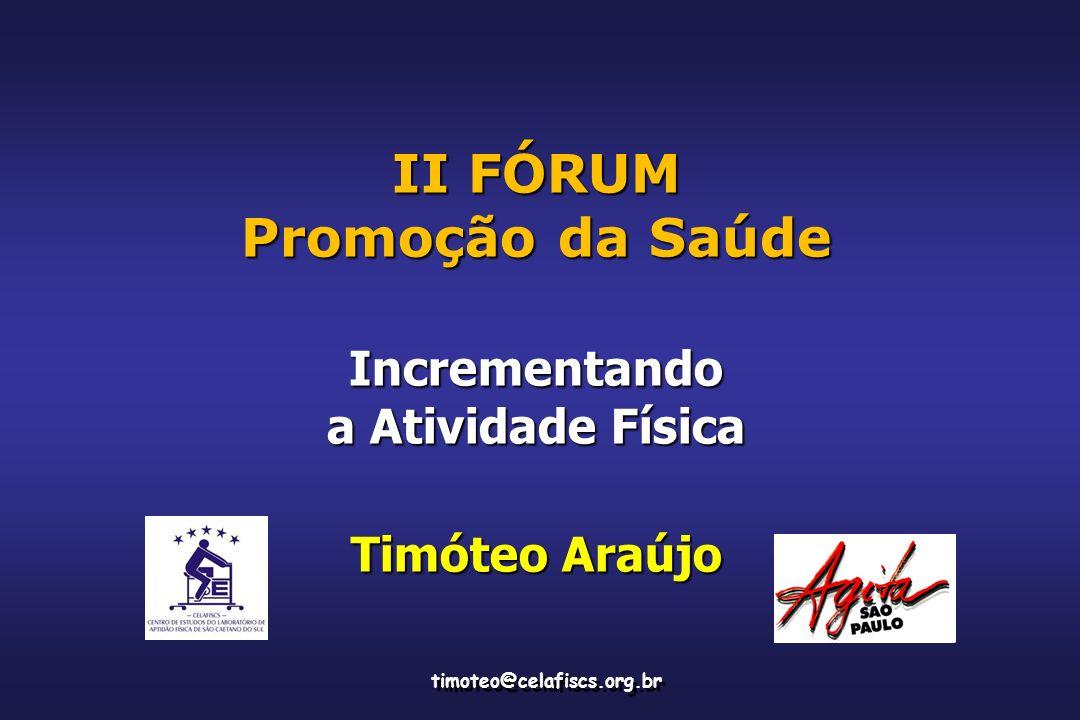 II FÓRUM Promoção da Saúde Incrementando a Atividade Física Timóteo Araújo timoteo@celafiscs.org.br
