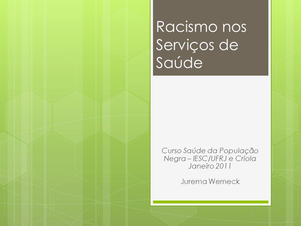 Racismo nos Serviços de Saúde Curso Saúde da População Negra – IESC/UFRJ e Criola Janeiro 2011 Jurema Werneck