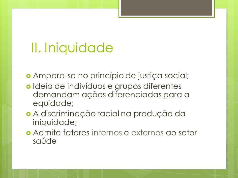 II. Iniquidade Ampara-se no princípio de justiça social; Ideia de indivíduos e grupos diferentes demandam ações diferenciadas para a equidade; A discr