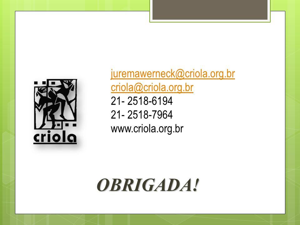 juremawerneck@criola.org.br criola@criola.org.br 21- 2518-6194 21- 2518-7964 www.criola.org.br OBRIGADA!