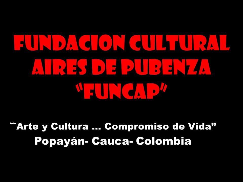 FUNDACION CULTURAL AIRES DE PUBENZA FUNCAP Arte y Cultura … Compromiso de Vida Popayán- Cauca- Colombia