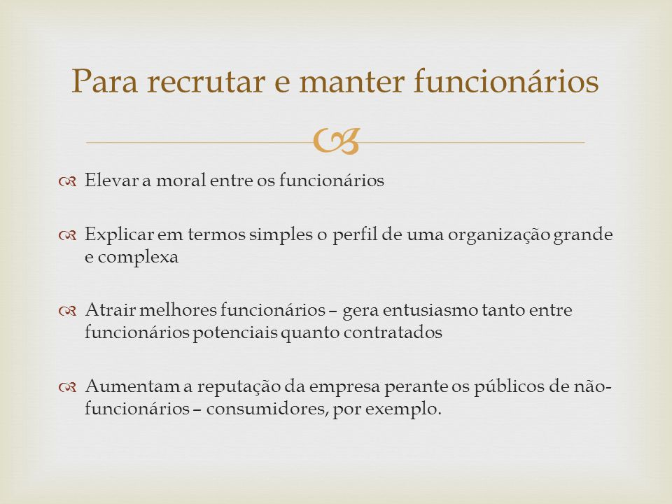 Elevar a moral entre os funcionários Explicar em termos simples o perfil de uma organização grande e complexa Atrair melhores funcionários – gera entu