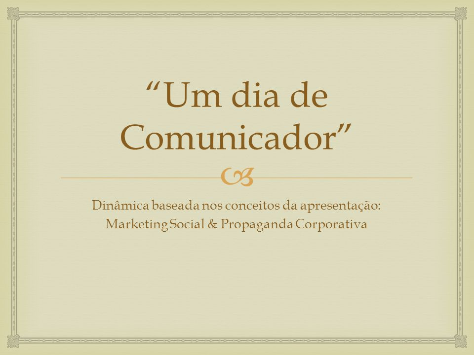 Um dia de Comunicador Dinâmica baseada nos conceitos da apresentação: Marketing Social & Propaganda Corporativa