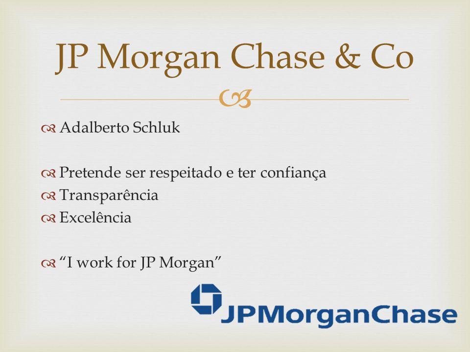 Adalberto Schluk Pretende ser respeitado e ter confiança Transparência Excelência I work for JP Morgan JP Morgan Chase & Co