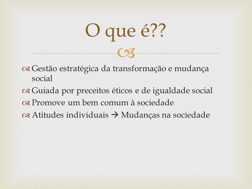 Gestão estratégica da transformação e mudança social Guiada por preceitos éticos e de igualdade social Promove um bem comum à sociedade Atitudes indiv