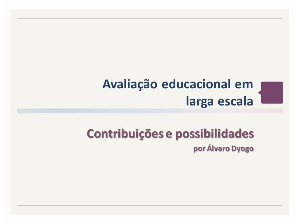 Avaliação educacional em larga escala Contribuições e possibilidades Contribuições e possibilidades por Álvaro Dyogo