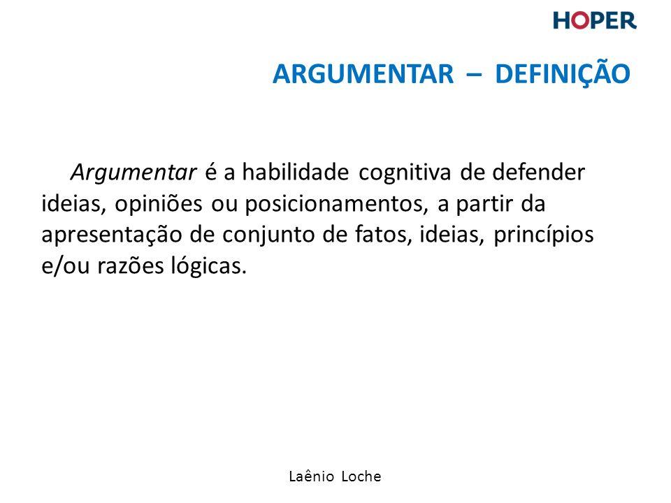 Laênio Loche Argumentar é a habilidade cognitiva de defender ideias, opiniões ou posicionamentos, a partir da apresentação de conjunto de fatos, ideias, princípios e/ou razões lógicas.