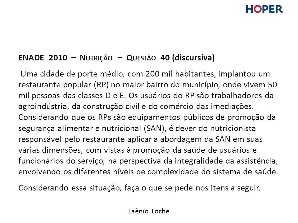 Laênio Loche ENADE 2010 – N UTRIÇÃO – Q UESTÃO 40 (discursiva) Uma cidade de porte médio, com 200 mil habitantes, implantou um restaurante popular (RP) no maior bairro do município, onde vivem 50 mil pessoas das classes D e E.