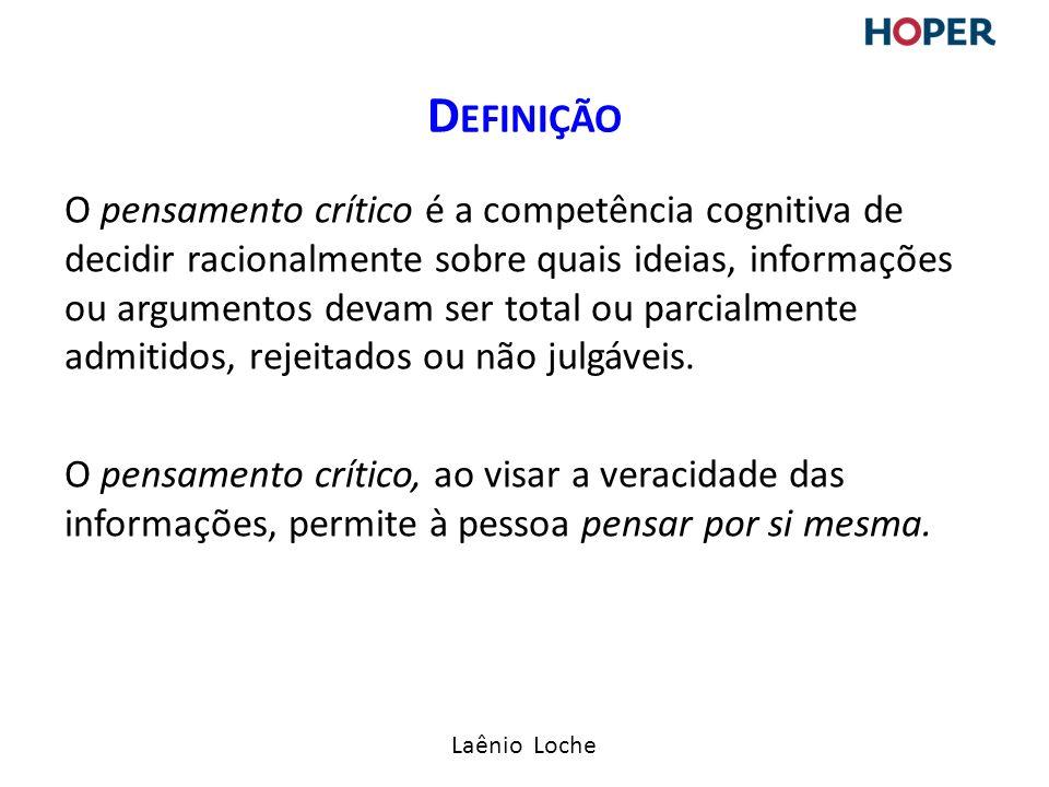 Laênio Loche O pensamento crítico é a competência cognitiva de decidir racionalmente sobre quais ideias, informações ou argumentos devam ser total ou parcialmente admitidos, rejeitados ou não julgáveis.