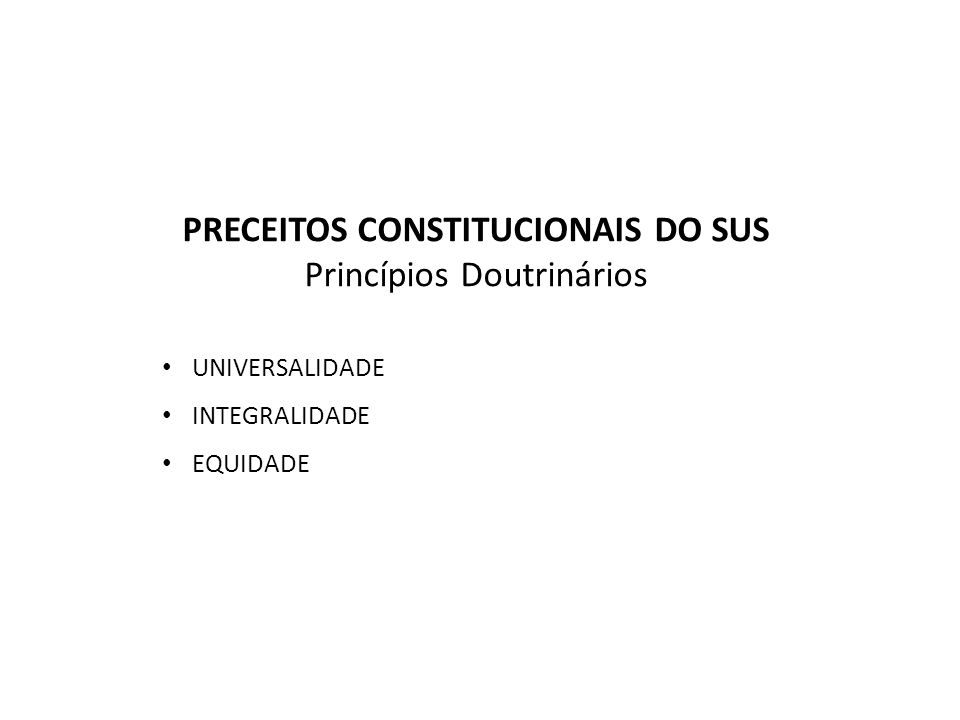 PRECEITOS CONSTITUCIONAIS DO SUS Princípios Doutrinários UNIVERSALIDADE INTEGRALIDADE EQUIDADE