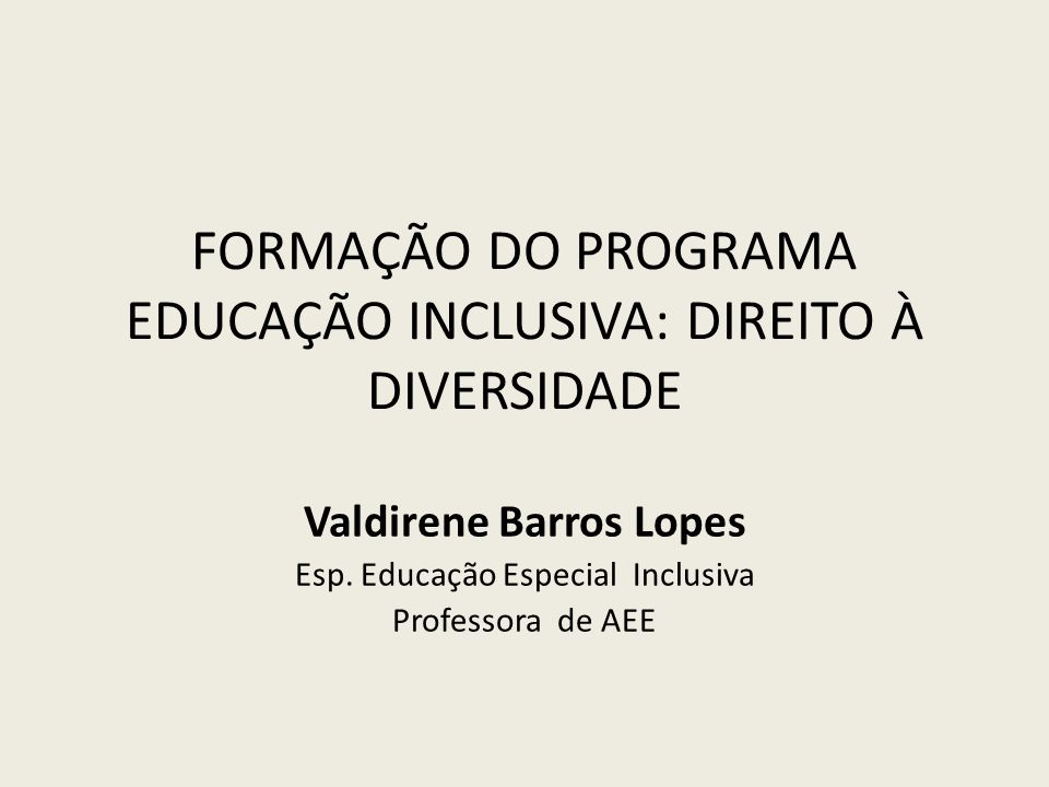 FORMAÇÃO DO PROGRAMA EDUCAÇÃO INCLUSIVA: DIREITO À DIVERSIDADE Valdirene Barros Lopes Esp. Educação Especial Inclusiva Professora de AEE
