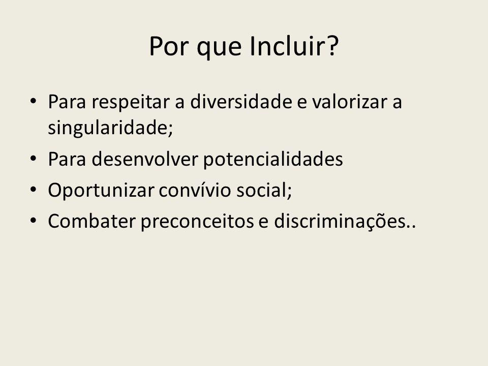 Por que Incluir? Para respeitar a diversidade e valorizar a singularidade; Para desenvolver potencialidades Oportunizar convívio social; Combater prec