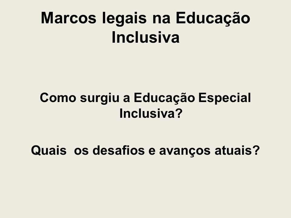 Marcos legais na Educação Inclusiva Como surgiu a Educação Especial Inclusiva? Quais os desafios e avanços atuais?