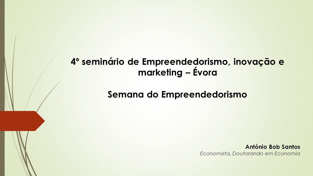 4º seminário de Empreendedorismo, inovação e marketing – Évora Semana do Empreendedorismo António Bob Santos Economista, Doutorando em Economia