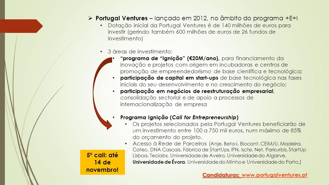 Portugal Ventures – lançado em 2012, no âmbito do programa +E+I Dotação inicial da Portugal Ventures é de 140 milhões de euros para investir (gerindo também 600 milhões de euros de 26 fundos de investimento) 3 áreas de investimento: programa de Ignição (20M/ano), para financiamento da inovação e projetos com origem em incubadoras e centros de promoção de empreendedorismo de base científica e tecnológica; participação de capital em start-ups de base tecnológica nas fases iniciais do seu desenvolvimento e no crescimento do negócio; participação em negócios de reestruturação empresarial, consolidação sectorial e de apoio a processos de internacionalização de empresa Programa Ignição ( Call for Entrepreneurship ) Os projetos selecionados pela Portugal Ventures beneficiarão de um investimento entre 100 a 750 mil euros, num máximo de 85% do orçamento do projeto.