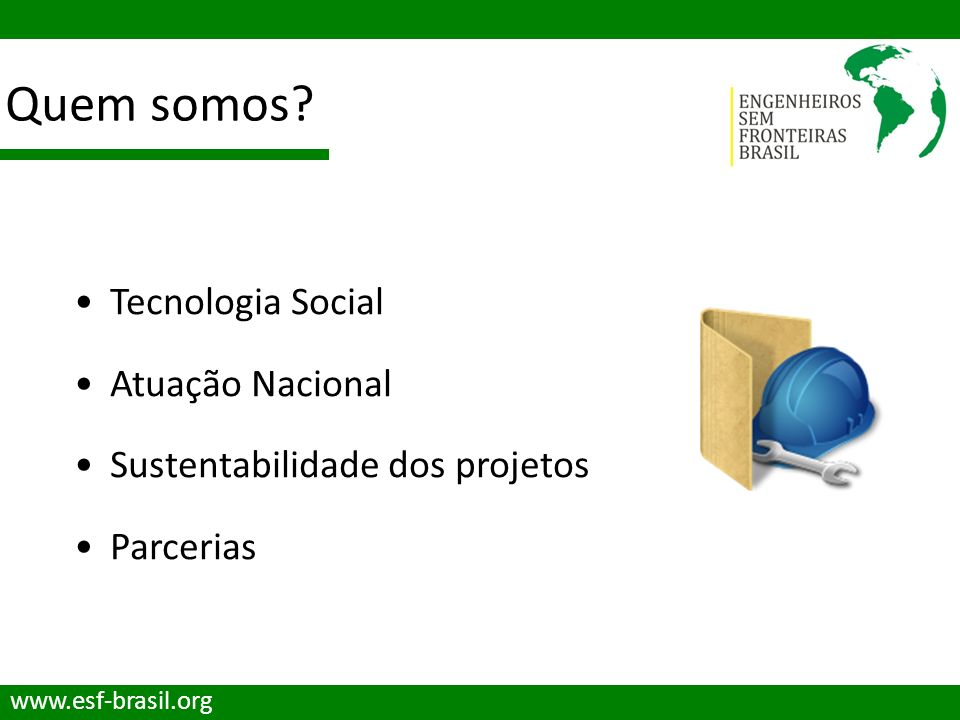 Quem somos? www.esf-brasil.org Tecnologia Social Atuação Nacional Sustentabilidade dos projetos Parcerias