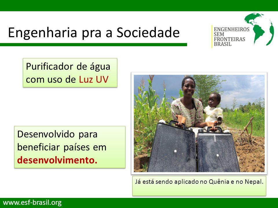 Engenharia pra a Sociedade www.esf-brasil.org Purificador de água com uso de Luz UV Já está sendo aplicado no Quênia e no Nepal. Desenvolvido para ben