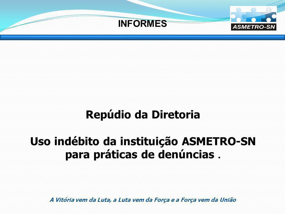INFORMES Repúdio da Diretoria Uso indébito da instituição ASMETRO-SN para práticas de denúncias.