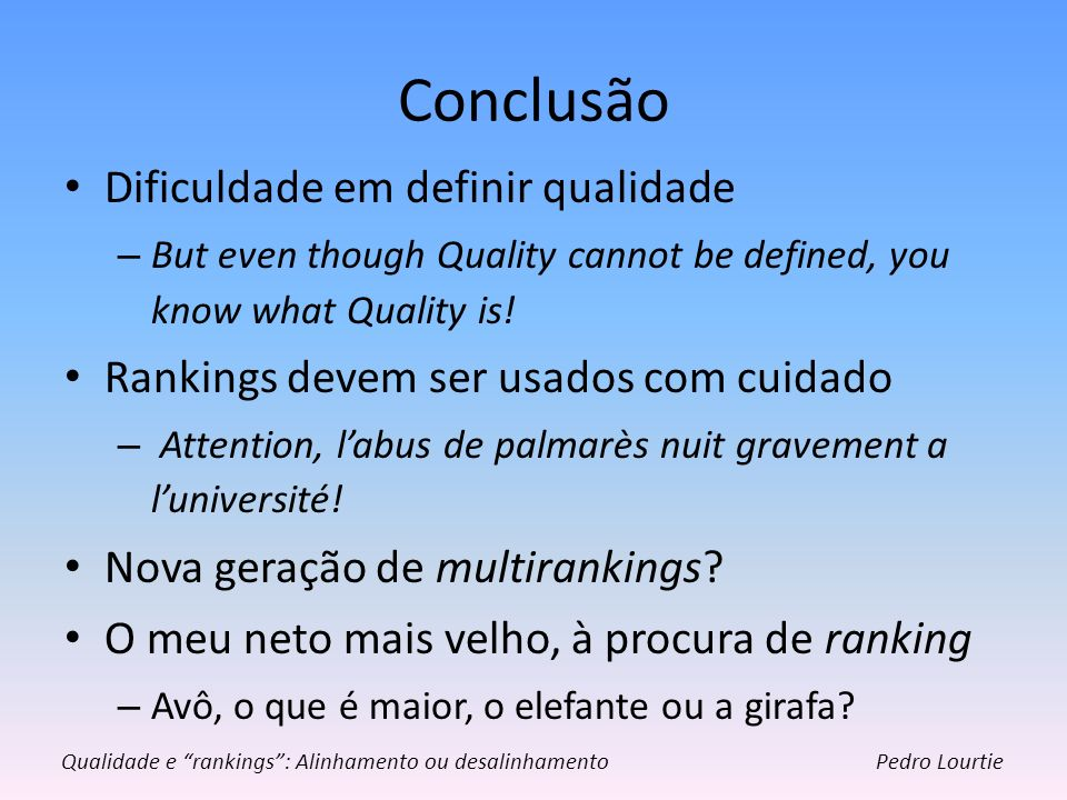 Conclusão Dificuldade em definir qualidade – But even though Quality cannot be defined, you know what Quality is! Rankings devem ser usados com cuidad