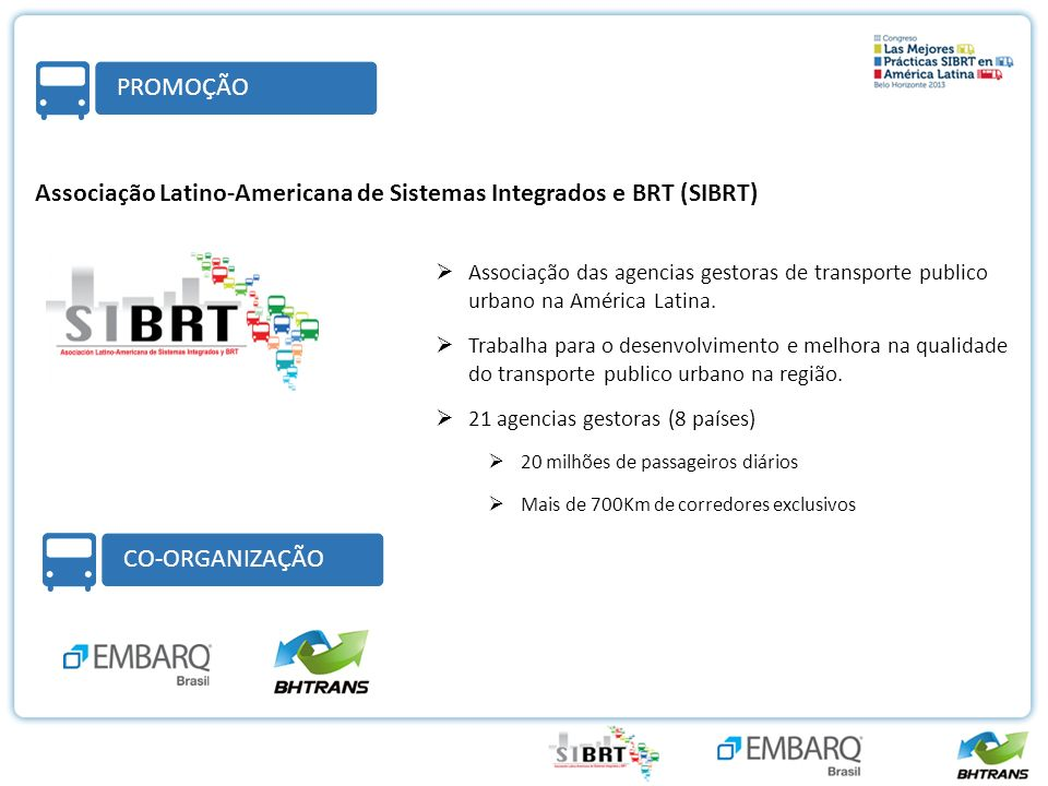 FORMATO PROMOÇÃO Associação Latino-Americana de Sistemas Integrados e BRT (SIBRT) FORMATO CO-ORGANIZAÇÃO Associação das agencias gestoras de transporte publico urbano na América Latina.