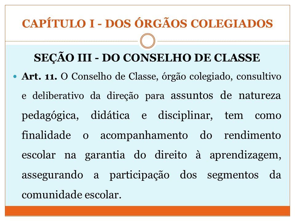 CAPÍTULO I - DOS ÓRGÃOS COLEGIADOS SEÇÃO III - DO CONSELHO DE CLASSE Art. 11. O Conselho de Classe, órgão colegiado, consultivo e deliberativo da dire