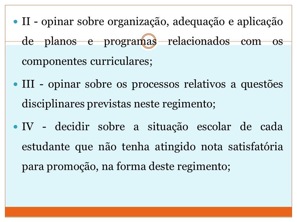 II - opinar sobre organização, adequação e aplicação de planos e programas relacionados com os componentes curriculares; III - opinar sobre os process