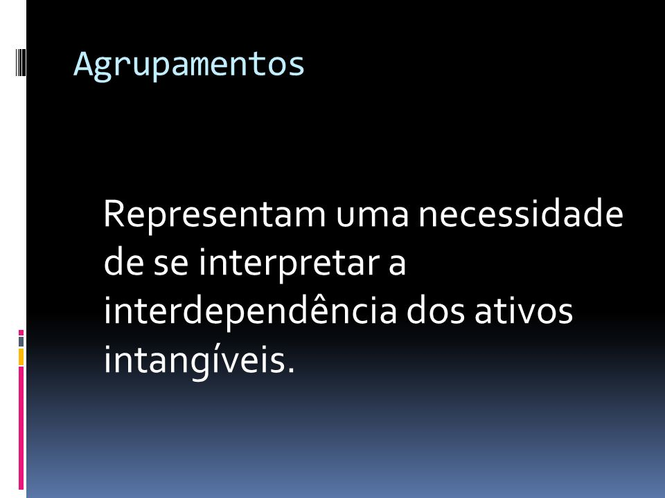 Agrupamentos Representam uma necessidade de se interpretar a interdependência dos ativos intangíveis.