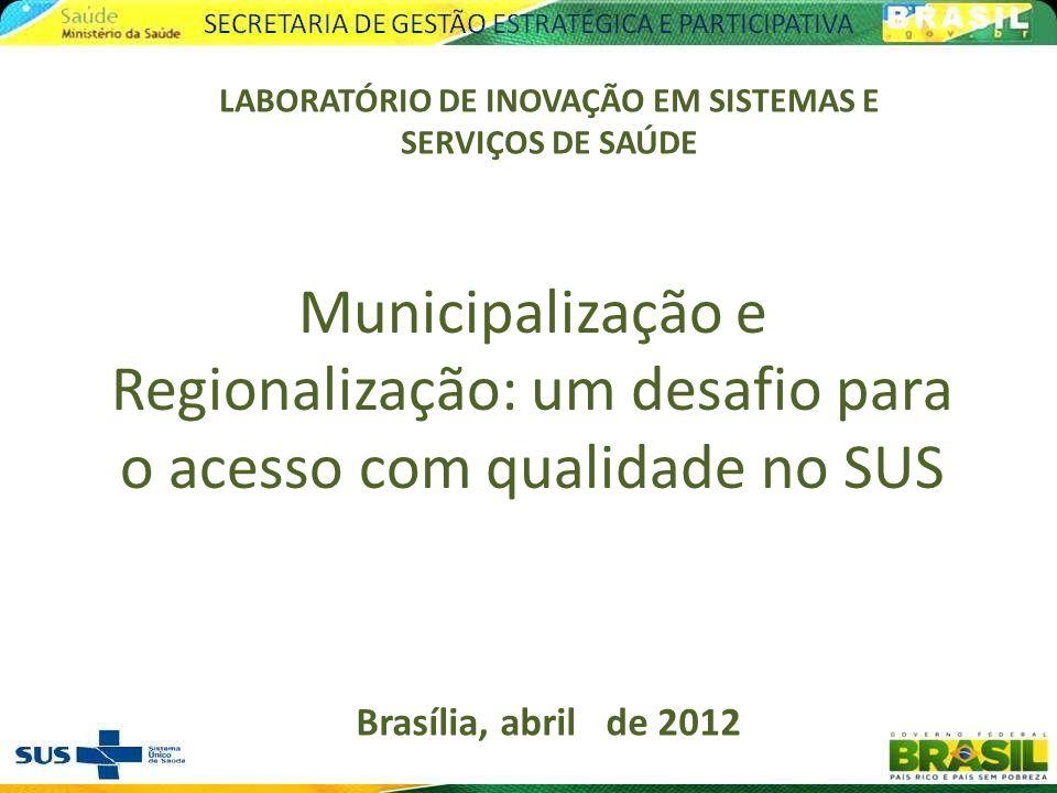 Brasília, abril de 2012 LABORATÓRIO DE INOVAÇÃO EM SISTEMAS E SERVIÇOS DE SAÚDE Municipalização e Regionalização: um desafio para o acesso com qualida