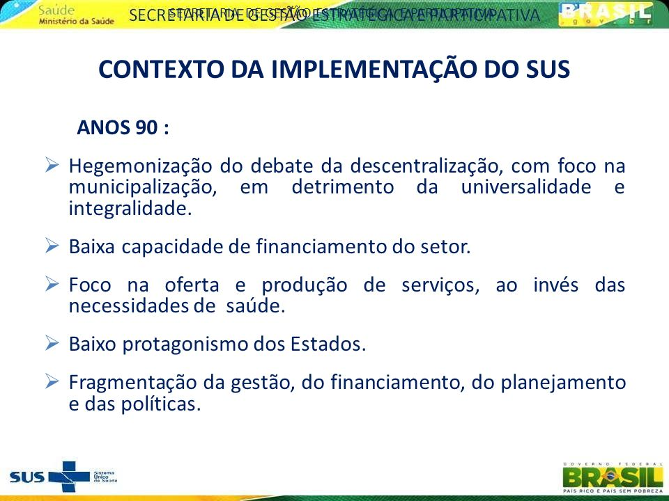 ANOS 90 : Hegemonização do debate da descentralização, com foco na municipalização, em detrimento da universalidade e integralidade. Baixa capacidade