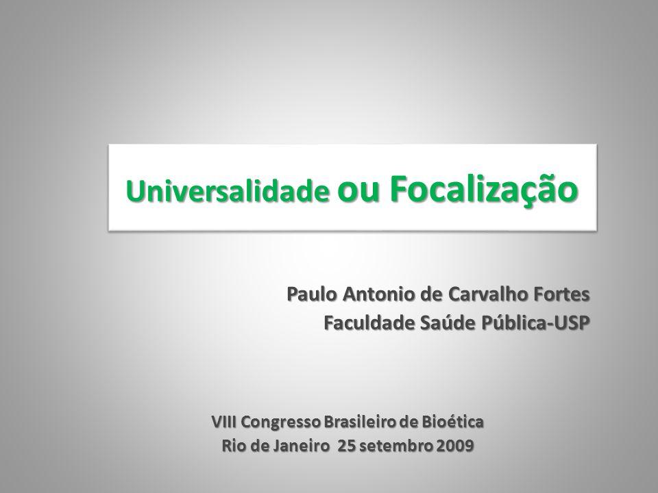Universalidade ou Focalização Paulo Antonio de Carvalho Fortes Faculdade Saúde Pública-USP VIII Congresso Brasileiro de Bioética Rio de Janeiro 25 set