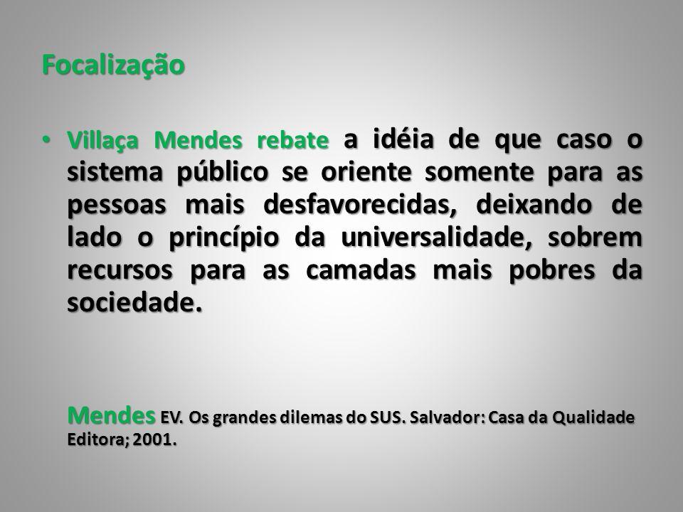 Focalização Villaça Mendes rebate a idéia de que caso o sistema público se oriente somente para as pessoas mais desfavorecidas, deixando de lado o pri