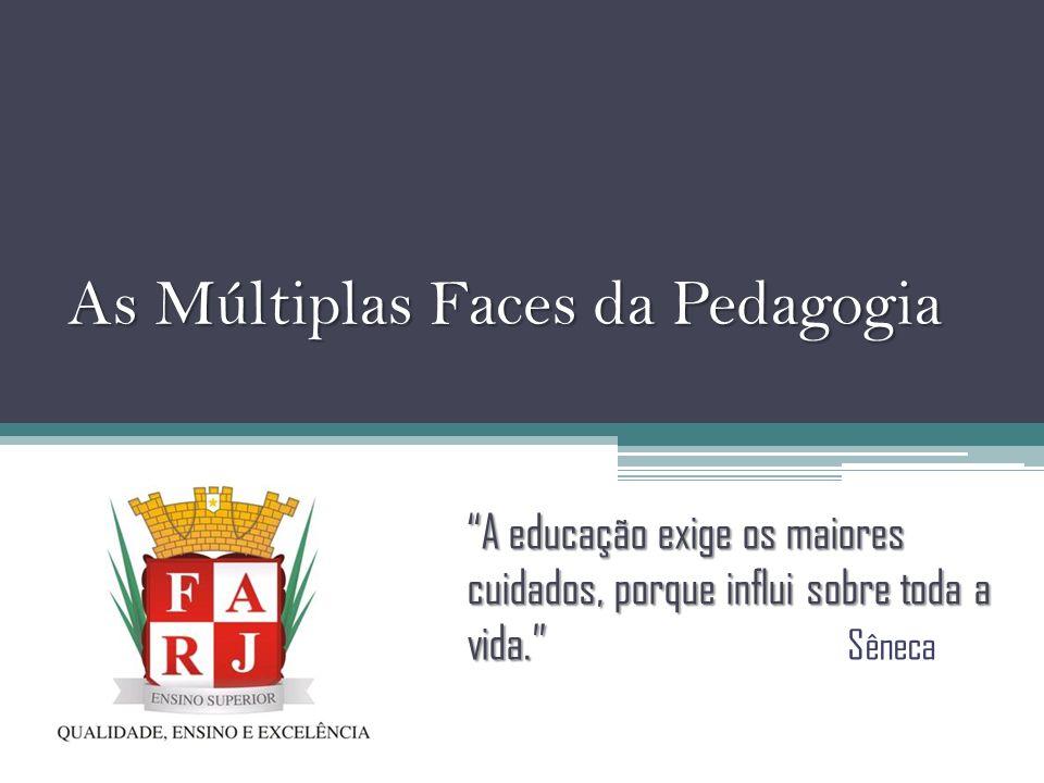 As Múltiplas Faces da Pedagogia A educação exige os maiores cuidados, porque influi sobre toda a vida. A educação exige os maiores cuidados, porque in