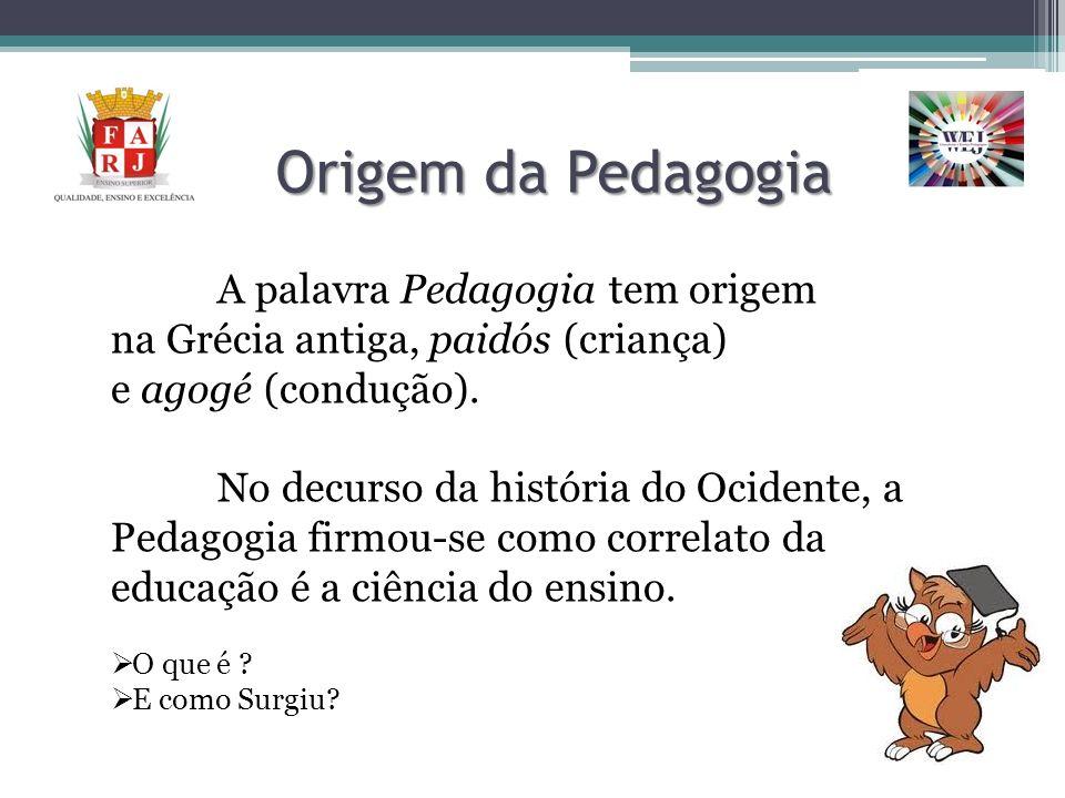 Origem da Pedagogia A palavra Pedagogia tem origem na Grécia antiga, paidós (criança) e agogé (condução). No decurso da história do Ocidente, a Pedago