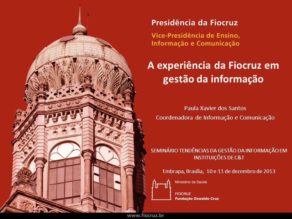 A experiência da Fiocruz em gestão da informação Paula Xavier dos Santos Coordenadora de Informação e Comunicação SEMINÁRIO TENDÊNCIAS DA GESTÃO DA IN