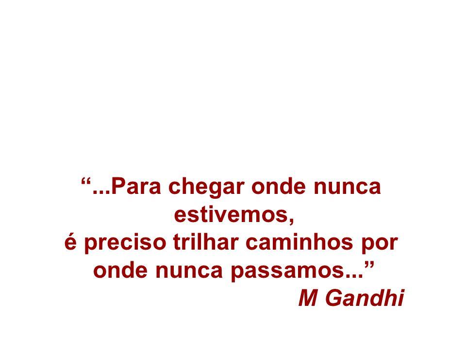 ...Para chegar onde nunca estivemos, é preciso trilhar caminhos por onde nunca passamos... M Gandhi