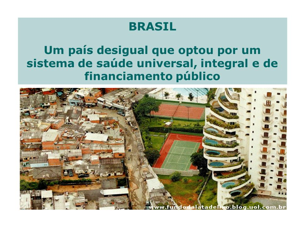 BRASIL Um país desigual que optou por um sistema de saúde universal, integral e de financiamento público