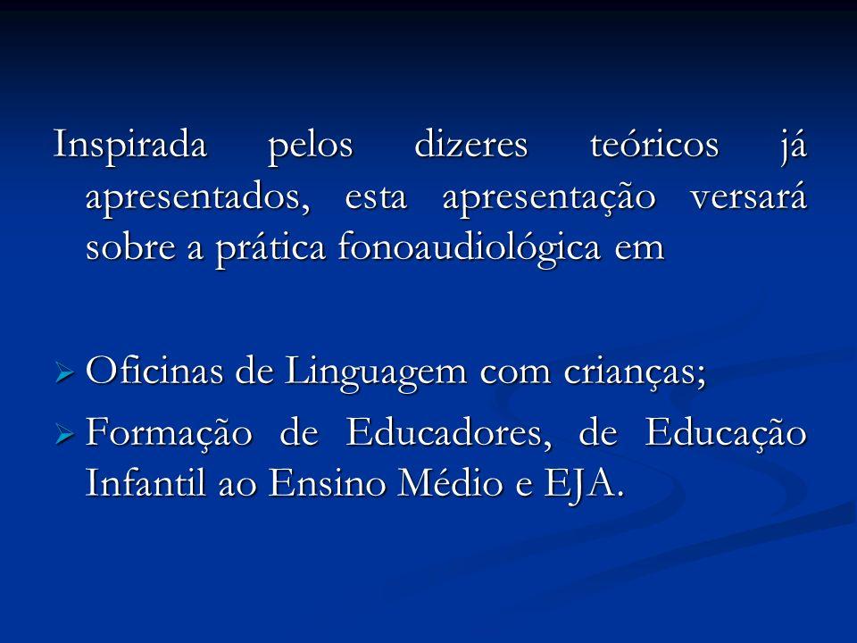 Inspirada pelos dizeres teóricos já apresentados, esta apresentação versará sobre a prática fonoaudiológica em Oficinas de Linguagem com crianças; Ofi