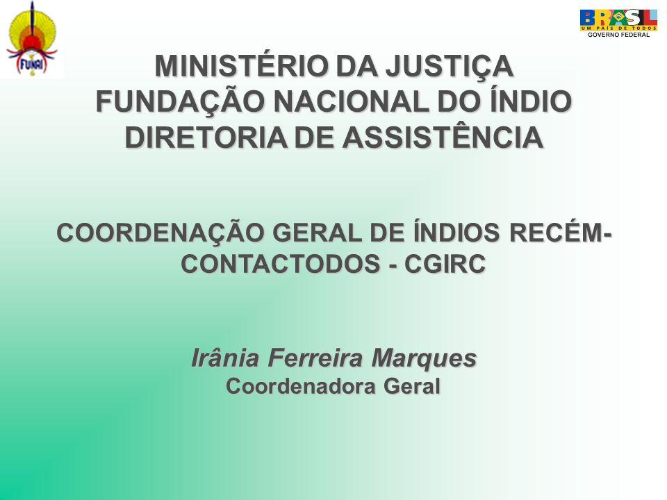 MINISTÉRIO DA JUSTIÇA FUNDAÇÃO NACIONAL DO ÍNDIO DIRETORIA DE ASSISTÊNCIA COORDENAÇÃO GERAL DE ÍNDIOS RECÉM- CONTACTODOS - CGIRC Irânia Ferreira Marqu
