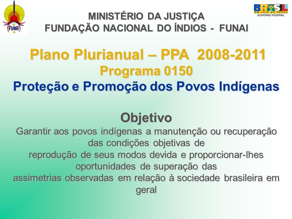 MINISTÉRIO DA JUSTIÇA FUNDAÇÃO NACIONAL DO ÍNDIOS - FUNAI Plano Plurianual – PPA 2008-2011 Programa 0150 Proteção e Promoção dos Povos Indígenas Objet