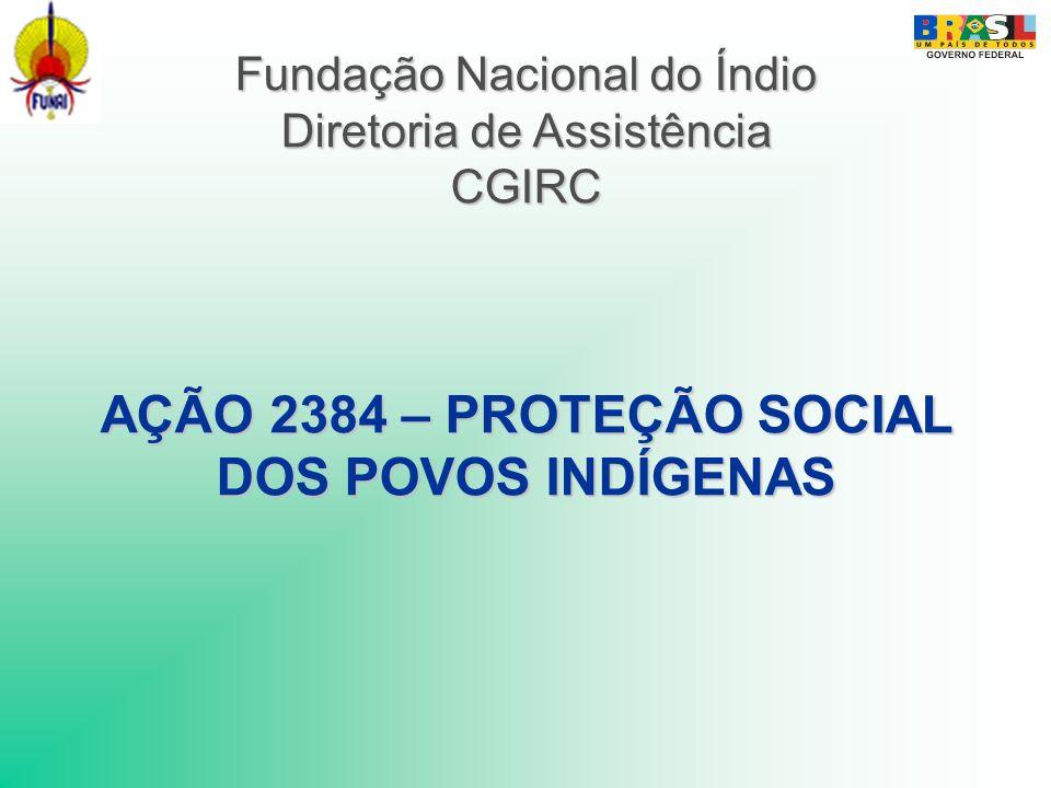 Fundação Nacional do Índio Diretoria de Assistência CGIRC AÇÃO 2384 – PROTEÇÃO SOCIAL DOS POVOS INDÍGENAS