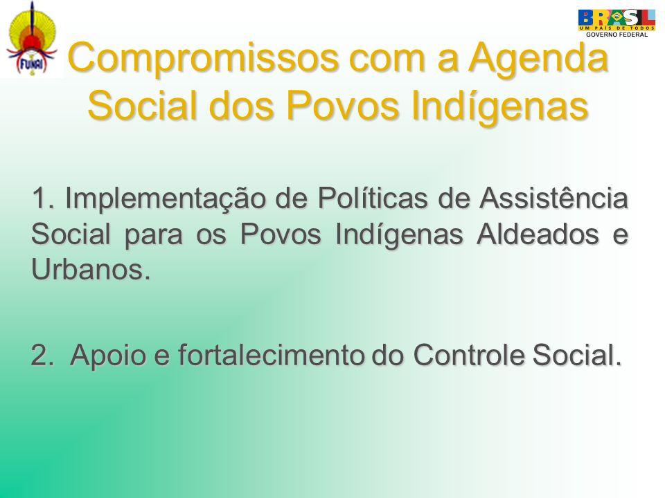 Compromissos com a Agenda Social dos Povos Indígenas 1. Implementação de Políticas de Assistência Social para os Povos Indígenas Aldeados e Urbanos. 2