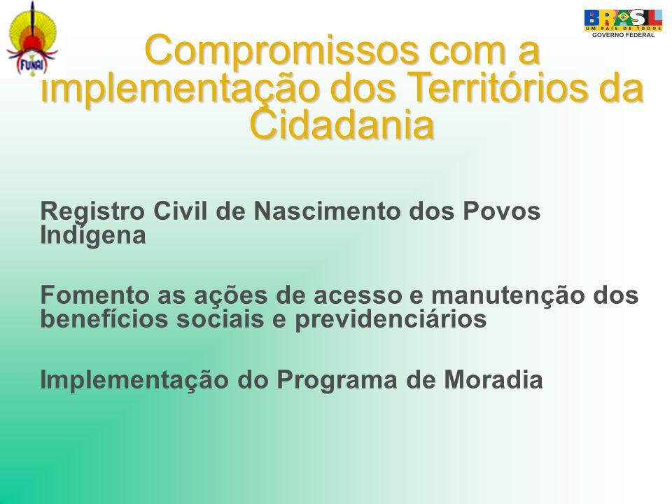 Compromissos com a implementação dos Territórios da Cidadania Registro Civil de Nascimento dos Povos Indígena Fomento as ações de acesso e manutenção